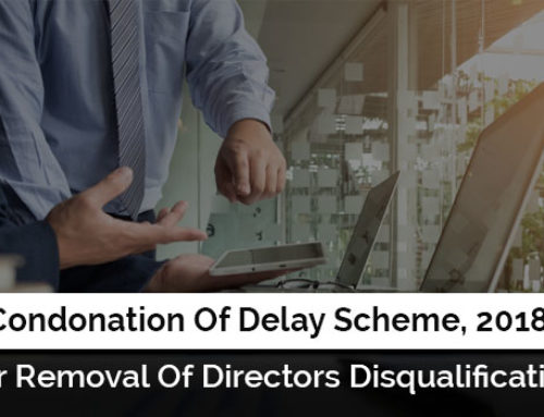 Condonation Of Delay Scheme, 2018 For Removal Of Directors Disqualification