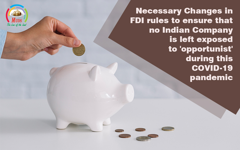 Necessary Changes in FDI rules to ensure that no Indian Company is left exposed to 'opportunist' during this COVID-19 pandemic.